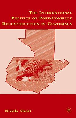 The International Politics of Post Conflict Reconstruction in Guatemala PDF