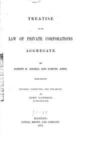 Treatise on the Law of Private Corporations Aggregate