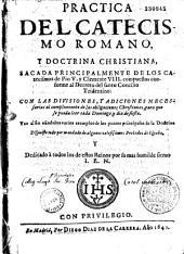 Practica del catecismo romano, y doctrina christiana, sacada principalmente de los catecismos de Pio V y Clemente VIII, compuestos conforme al Decreto del Santo Concilio Tridentino...