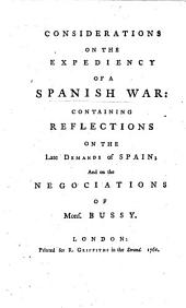Considerations on the expediency of a Spanish War, containing reflections on the late demands of Spain; and on the negociations of Mons. Bussy