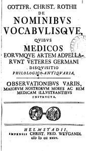 Gottfr. Christ. Rothii de nominibus vocabulisque quibus medicos eorumque artem adpellarunt veteres Germani disquisitio philologico-antiquaria: Volume 1