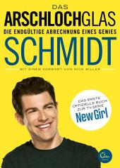 Das Arschlochglas: Die endgültige Abrechnung eines Genies. Das erste offizielle Buch zur TV-Serie New Girl