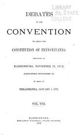 Debates of the Convention to Amend the Constitution of Pennsylvania: Convened at Harrisburg, November 12, 1872; Adjourned, November 27, to Meet at Philadelphia, January 7, 1873 ...