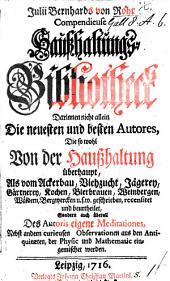 Julii Bernhards von Rohr compendieuse Hausshaltungs-Bibliotheck darinnen nicht allein die neuesten und besten Autores, die ... von der Hausshaltung ... geschrieben, recensiret und beurtheilet, sondern auch ... des Autoris eigene Meditationes, nebst andern curieusen Observationen aus den Antiquitæten, der Physic und Mathematic eingemischet werden