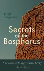 Secrets of the Bosphorus: Ambassador Morgenthau's Story (Illustrated Edition)