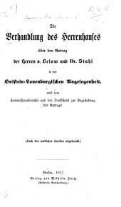 Die Verhandlungen des Herrenhauses über den Antrag der Herren v. Below und Dr. Stahl in der Holstein-Lauenburgischen Angelegenheit, nebst dem Commissionsberichte und der Denkschrift zur Begründung des Antrags. [April, 1857.]
