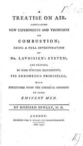 A Treatise on Air, containing new experiments and thoughts on combustion; being a full investigation of Mr. Lavoisier's system; and proving by some striking experiments its erroneous principles; with strictures upon the chemical opinions of some eminent men