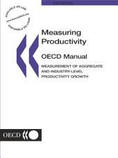 Measuring Productivity - OECD Manual Measurement of Aggregate and Industry-level Productivity Growth: Measurement of Aggregate and Industry-level Productivity Growth