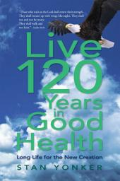 Live 120 Years in Good Health: Long Life for the New Creation