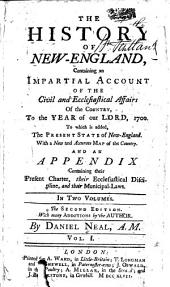 The History of New-England: Containing an Impartial Acccount of the Civil and Ecclesiastical Affairs of the Country, to the Year of Our Lord, 1700. To which is Added, the Present State of New-England. With a New and Accurate Map of the Country. And an Appendix Containing Their Present Charter, Their Ecclesiastical Discipline, and Their Municipal-laws. In Two Volumes, Volume 1