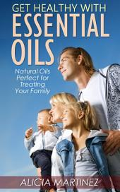 Get Healthy with Essential Oils: Natural Oils Perfect for Treating Your Family