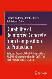 Durability of Reinforced Concrete from Composition to Protection: Selected Papers of the 6th International RILEM PhD Workshop held in Delft, The Netherlands, July 4-5, 2013