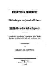 Bibliotheca shahiludii: Bibliothèque du jeu des échecs. Bibliothek des schachspiels. Alphabetisch geordnetes verzeichniss aller werke, die über das schachspiel im druck erschienen sind