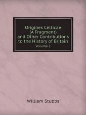 Origines Celticae (A Fragment) and Other Contributions to the History of Britain: Volume 2