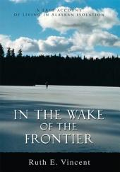 In the Wake of the Frontier: A true account of living in Alaskan isolation