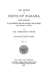 The History of Jesus of Nazara: Considered in Its Connection with the National Life of Israel, and Related in Detail, Volume 5