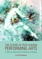 The Future of Post-Human Performing Arts: A Preface to a New Theory of the Body and its Presence