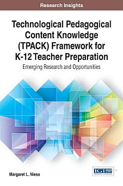Technological Pedagogical Content Knowledge  TPACK  Framework for K 12 Teacher Preparation  Emerging Research and Opportunities PDF