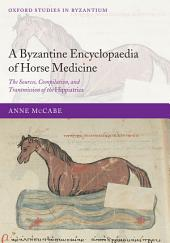 A Byzantine Encyclopaedia of Horse Medicine : The Sources, Compilation, and Transmission of the Hippiatrica: The Sources, Compilation, and Transmission of the Hippiatrica