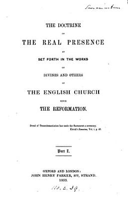 The doctrine of the real presence as set forth in the works of divines and others of the English church since the Reformation  ed  by E B  Pusey   PDF