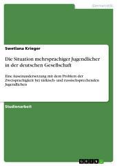 Die Situation mehrsprachiger Jugendlicher in der deutschen Gesellschaft: Eine Auseinandersetzung mit dem Problem der Zweisprachigkeit bei türkisch- und russischsprechenden Jugendlichen