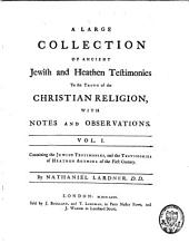 A Large Collection of Ancient Jewish and Heathen Testimonies to the Truth of the Christian Religion: With Notes and Observations, Volume 1