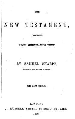 The New Testament  Translated from Griesbach s Text  By Samuel Sharpe     The Sixth Edition PDF