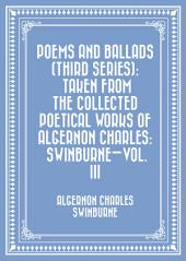 Poems and Ballads (Third Series): Taken from The Collected Poetical Works of Algernon Charles: Swinburne—Vol. III