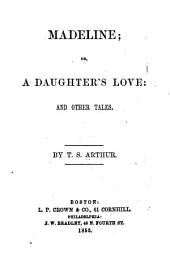 Madeline: Or, A Daughter's Love; and Other Tales