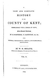 England's Topographer: Or A New and Complete History of the County of Kent; from the Earliest Records to the Present Time, Including Every Modern Improvement. Embellished with a Series of Views from Original Drawings by Geo. Shepherd, H. Gastineau, &c. with Historical, Topographical, Critical, & Biographical Delineations, Volume 2