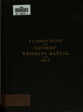 Gaugers' Weighing Manual: Embracing Regulations and Tables for Determinig the Taxable Quantity of Distilled Spirits by Weighing : August 18, 1911