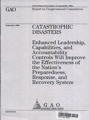 Catastrophic Disasters: Enhanced Leadership, Capabilities, & Accountability Controls will Improve the Effectiveness of the Nation's Preparedness, Response, & Recovery System