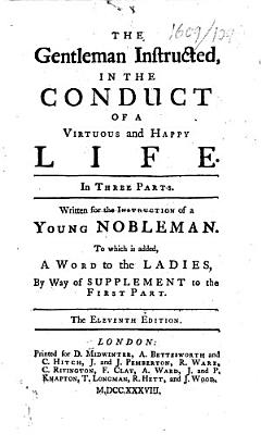 The Gentleman Instructed  in the Conduct of a Virtuous and Happy Life     The Eleventh Edition   By William Darrell  The Dedication Signed  Geo  Hickes  the Prefatory Epistle Signed  I  Y  D   PDF