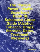 "The ""People Power"" Health Superbook: Book 18. Substance Abuse Guide (Alcohol, Tobacco, Drugs, Steroids; Detox, Treatment, Recovery)"
