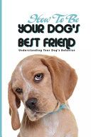How To Be Your Dog'S Best Friend- Understanding Your Dog'S Behavior