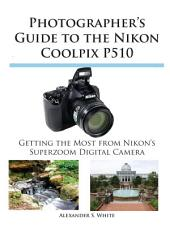 Photographer's Guide to the Nikon Coolpix P510: Getting the Most from Nikon's Superzoom Digital Camera