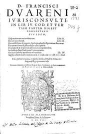 D. Francisci Duareni Iurisconsulti in lib. IV cod. et tertiem partem digest. Comentarii ...