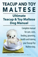Teacup Maltese and Toy Maltese Dogs. Ultimate Teacup & Toy Maltese Book. Complete Manual for Care, Costs, Feeding, Grooming, Health and Training Your Teacup/Toy Maltese Dog.