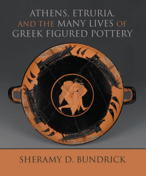 Athens  Etruria  and the Many Lives of Greek Figured Pottery PDF
