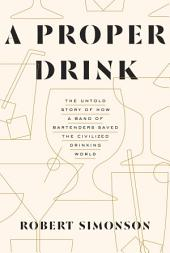 A Proper Drink: The Untold Story of How a Band of Bartenders Saved the Civilized Drinking World