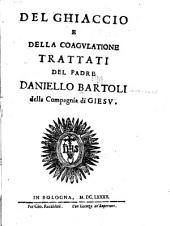 Del ghiaccio e della coagvlatione trattati del padre Daniello Bartoli della Compagnia di Giesv
