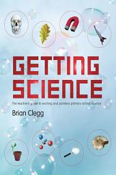 Getting Science: The Teacher's Guide to Exciting and Painless Primary School Science