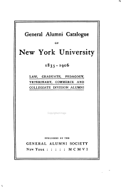 General Alumni Catalogue of New York University, 1833-1906: Law, Graduate, Pedagogy, Veterinary, Commerce and Collegiate Division Alumni