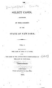 Select Cases Adjudged in the Courts of the State of New-York: Vol. I. Containing the Case of John V. N. Yates and the Journeymen Cordwainers of the City of New-York, Volume 1