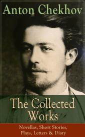 The Collected Works of Anton Chekhov: Novellas, Short Stories, Plays, Letters & Diary: Three Sisters, Seagull , The Shooting Party, Uncle Vanya, Cherry Orchard, Chameleon, Tripping Tongue, On The Road, Vanka, Ward No. Six, Swedish Match, Nightmare, Bear, Reluctant Hero, Joy…