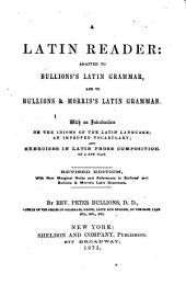 A Latin Reader: Adapted to Bullions's Latin Grammar and to Bullions & Morris's Latin Grammar : with an Introduction on the Idioms of Latin Language, an Improved Vocabulary, and Exercises in Latin Prose Composition on a New Plan