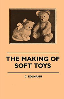 The Making of Soft Toys   Including a Set of Full Sized Patterns for Animals and Birds PDF