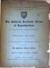 The Bodleian Facsimile Series of Reproductions in Collotype Or Photolithography of Remarkable Manuscripts and Exceptionally Rare Printed Books Contained in the Bodleian Library, Oxford: Specimens of Facsimiles, with Descriptive Letterpress. [Prospectus].