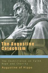 The Augustine Catechism: The Enchiridion on Faith, Hope, and Charity