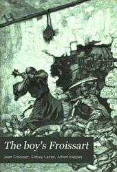 The Boy's Froissart: Being Sir John Froissart's Chronicles of Adventure, Battle, and Custom in England, France, Spain, Etc